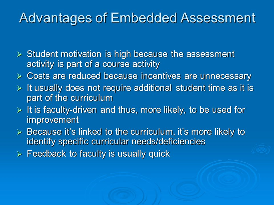Advantages of Embedded Assessment Student motivation is high because the assessment activity is part of a course activity Student motivation is high because the assessment activity is part of a course activity Costs are reduced because incentives are unnecessary Costs are reduced because incentives are unnecessary It usually does not require additional student time as it is part of the curriculum It usually does not require additional student time as it is part of the curriculum It is faculty-driven and thus, more likely, to be used for improvement It is faculty-driven and thus, more likely, to be used for improvement Because its linked to the curriculum, its more likely to identify specific curricular needs/deficiencies Because its linked to the curriculum, its more likely to identify specific curricular needs/deficiencies Feedback to faculty is usually quick Feedback to faculty is usually quick
