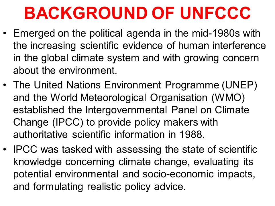 BACKGROUND OF UNFCCC Emerged on the political agenda in the mid-1980s with the increasing scientific evidence of human interference in the global climate system and with growing concern about the environment.