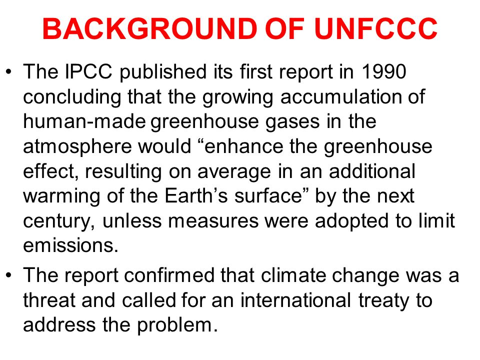 BACKGROUND OF UNFCCC The IPCC published its first report in 1990 concluding that the growing accumulation of human-made greenhouse gases in the atmosphere would enhance the greenhouse effect, resulting on average in an additional warming of the Earths surface by the next century, unless measures were adopted to limit emissions.