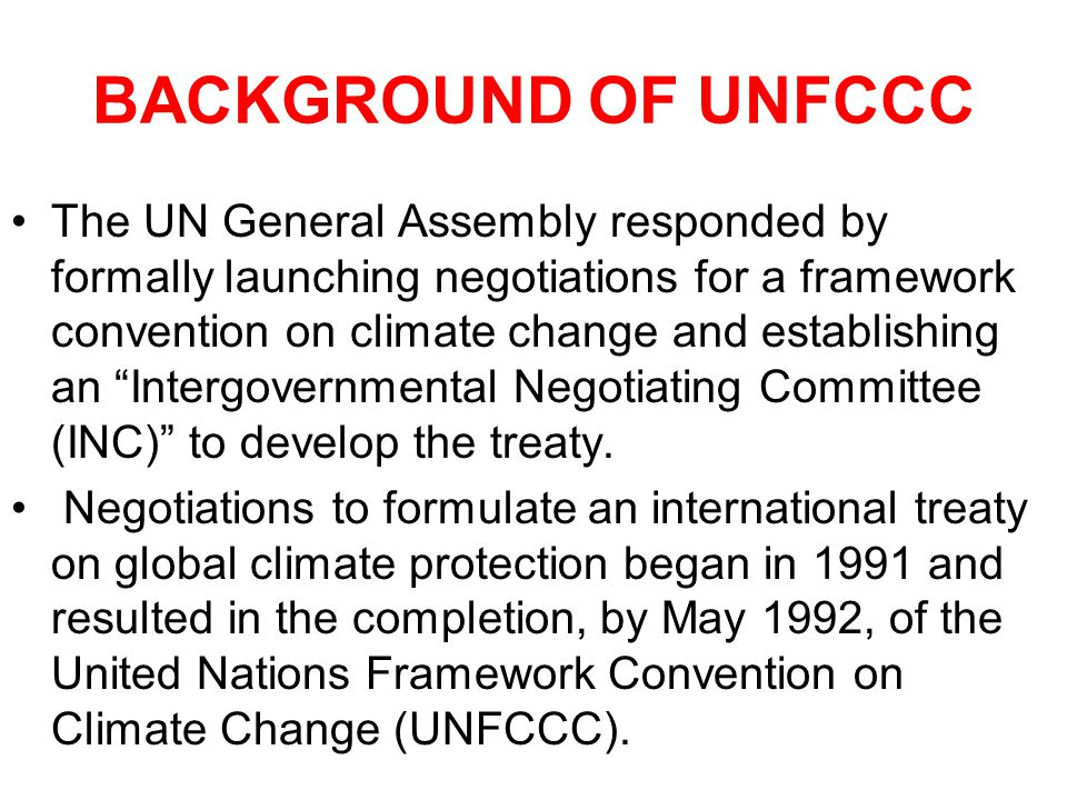 BACKGROUND OF UNFCCC The UN General Assembly responded by formally launching negotiations for a framework convention on climate change and establishing an Intergovernmental Negotiating Committee (INC) to develop the treaty.