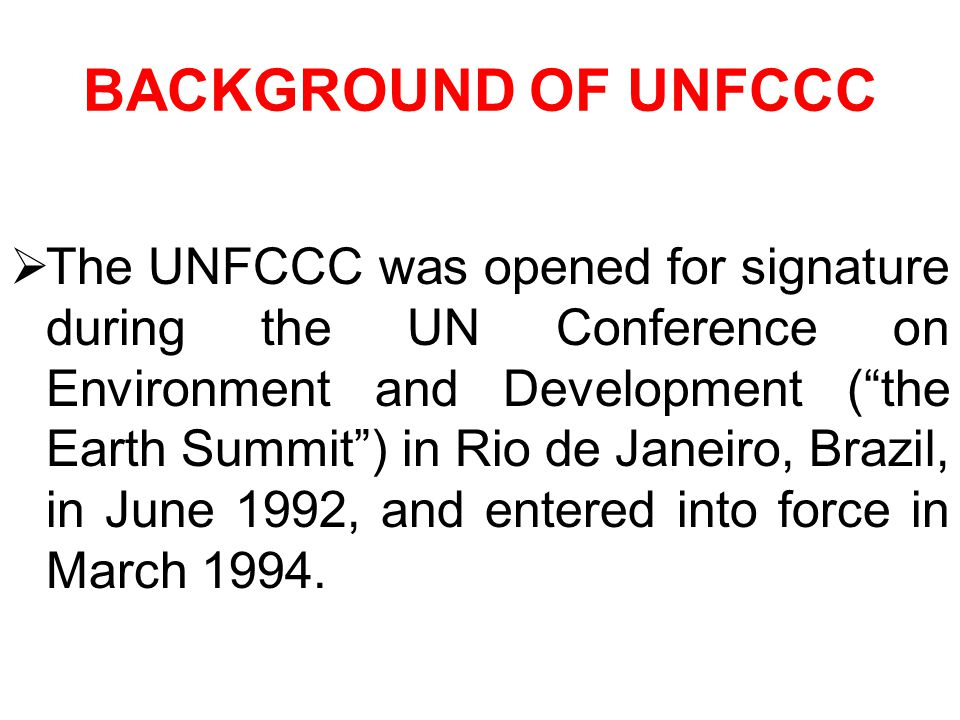 BACKGROUND OF UNFCCC The UNFCCC was opened for signature during the UN Conference on Environment and Development (the Earth Summit) in Rio de Janeiro, Brazil, in June 1992, and entered into force in March 1994.