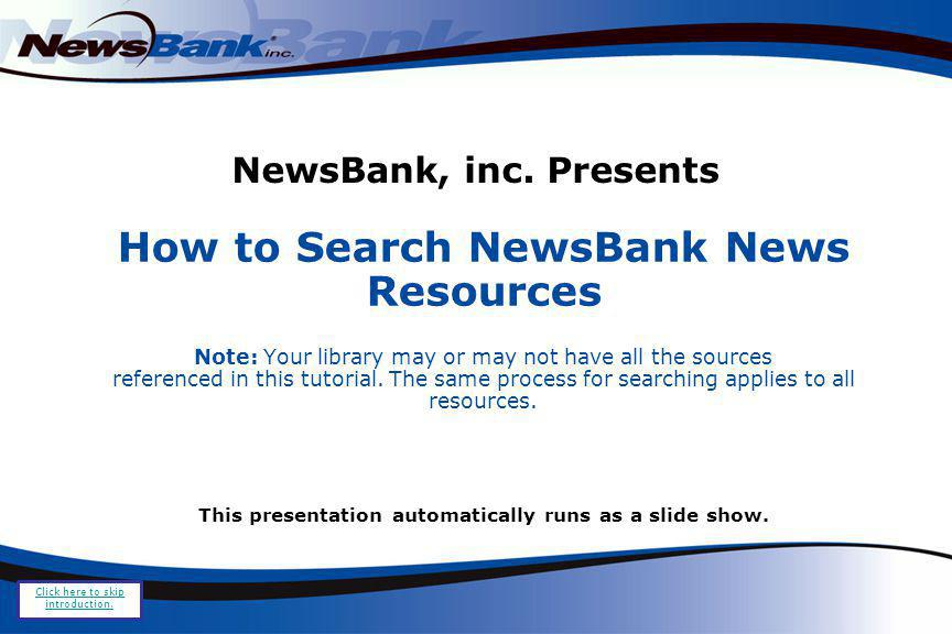 NewsBank, inc. Presents How to Search NewsBank News Resources Note: Your library may or may not have all the sources referenced in this tutorial. The
