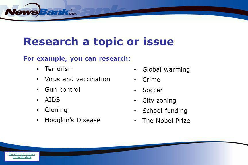 Research a topic or issue For example, you can research: Terrorism Virus and vaccination Gun control AIDS Cloning Hodgkins Disease Global warming Crime Soccer City zoning School funding The Nobel Prize Click here to return to menu slide