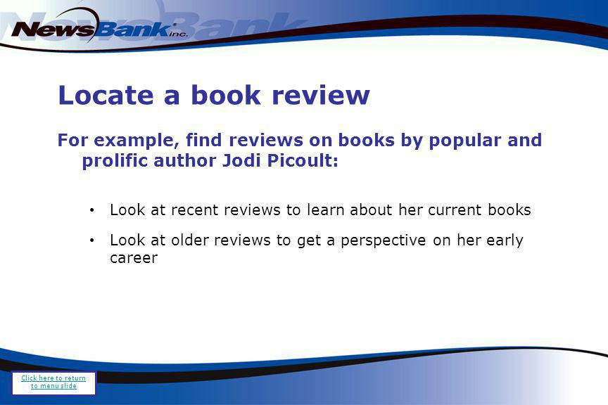Locate a book review For example, find reviews on books by popular and prolific author Jodi Picoult: Look at recent reviews to learn about her current books Look at older reviews to get a perspective on her early career Click here to return to menu slide