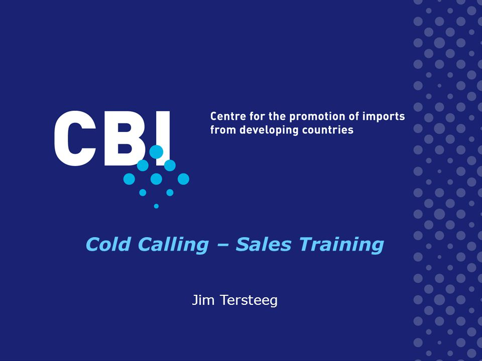 Workshop programme Cold Calling - Sales Training 09.00 – 09:15 Introduction & Objectives The generic Sales Process 09:15 – 10:45 Sales preparation: Conclusion Cold calling 10.45 - 11.00Break 11.00 - 12.30 Prepare for Cold Calling (prospecting list, script & org.