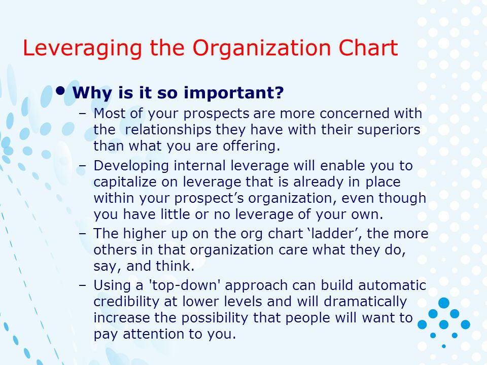 Leveraging the Organization Chart Why is it so important? –Most of your prospects are more concerned with the relationships they have with their super