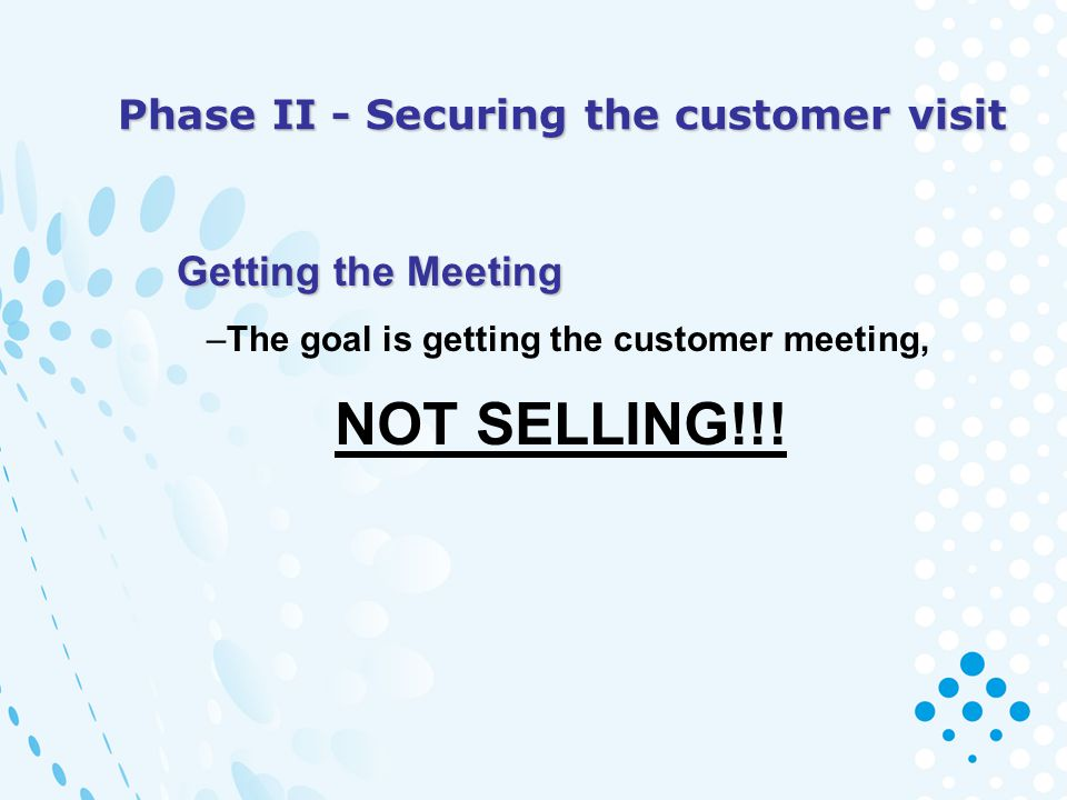 Phase II - Securing the customer visit Getting the Meeting Getting the Meeting –The goal is getting the customer meeting, NOT SELLING!!!