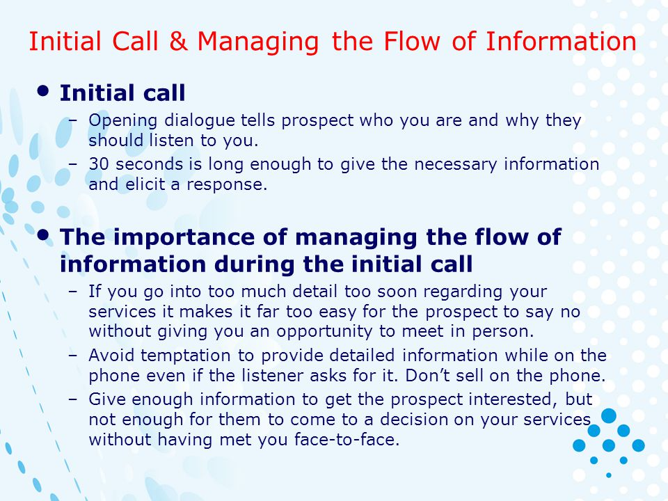 Initial Call & Managing the Flow of Information Initial call –Opening dialogue tells prospect who you are and why they should listen to you. –30 secon