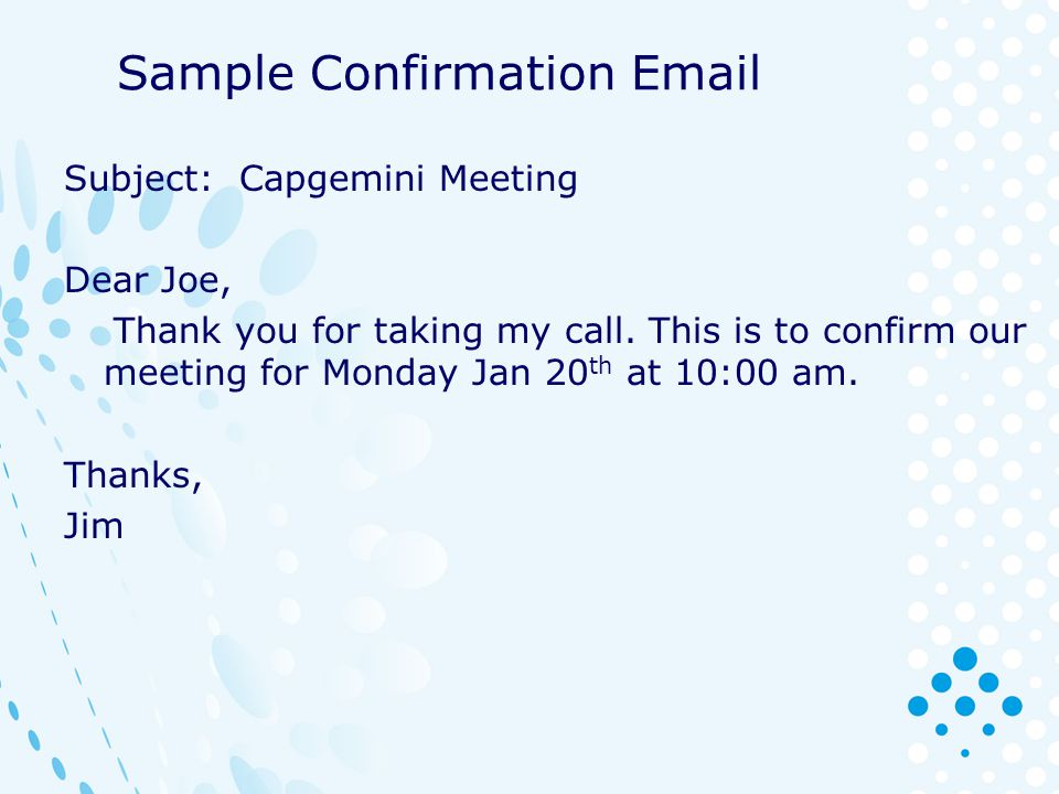 Sample Confirmation Email Subject: Capgemini Meeting Dear Joe, Thank you for taking my call. This is to confirm our meeting for Monday Jan 20 th at 10
