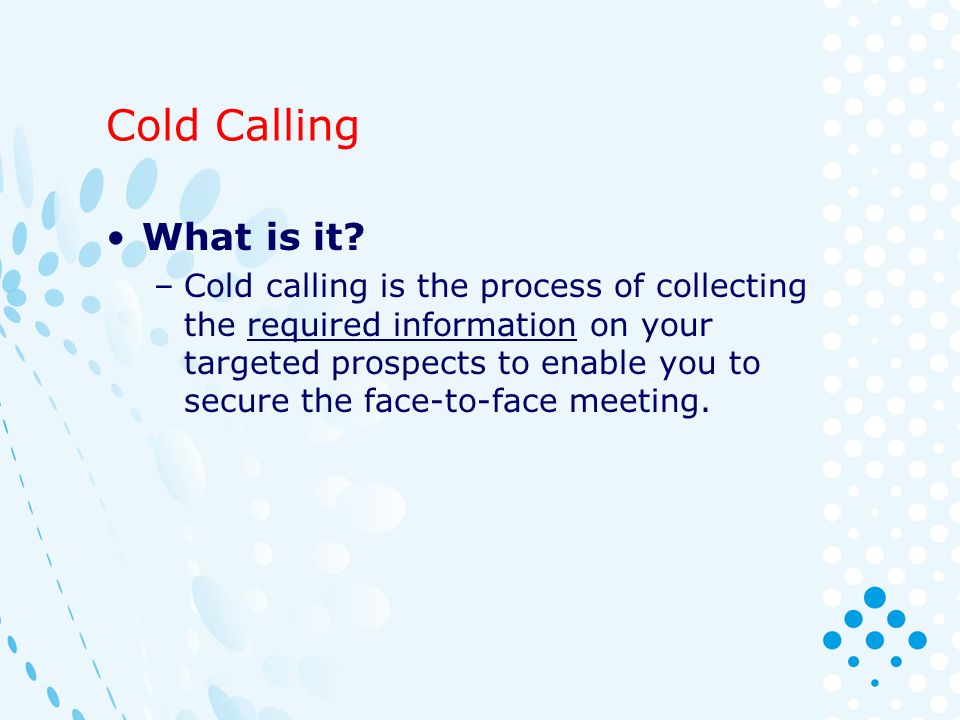 Cold Calling What is it? –Cold calling is the process of collecting the required information on your targeted prospects to enable you to secure the fa
