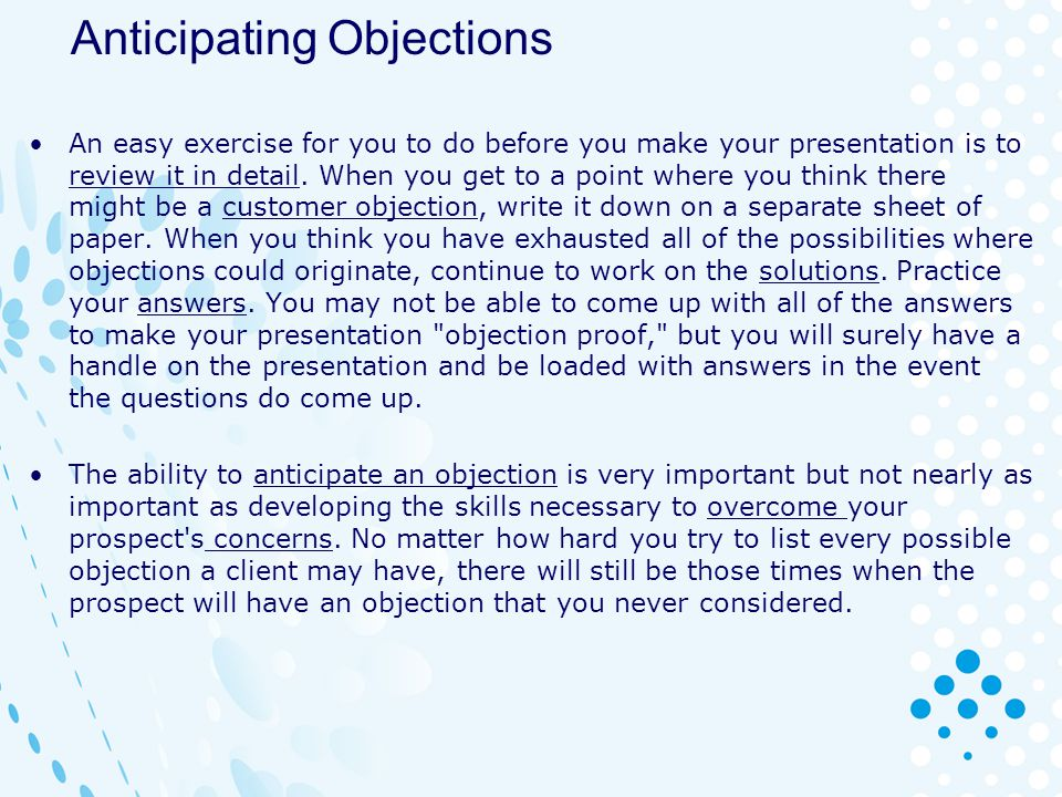 Anticipating Objections An easy exercise for you to do before you make your presentation is to review it in detail. When you get to a point where you