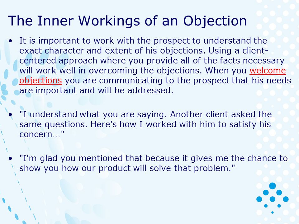 The Inner Workings of an Objection It is important to work with the prospect to understand the exact character and extent of his objections. Using a c