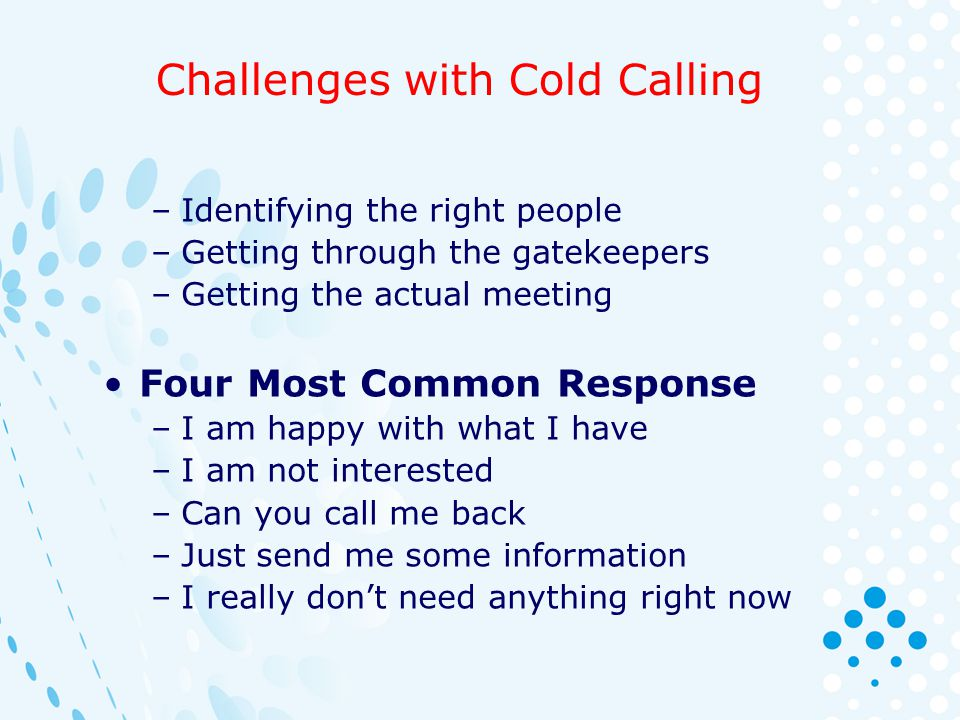 Challenges with Cold Calling –Identifying the right people –Getting through the gatekeepers –Getting the actual meeting Four Most Common Response –I a