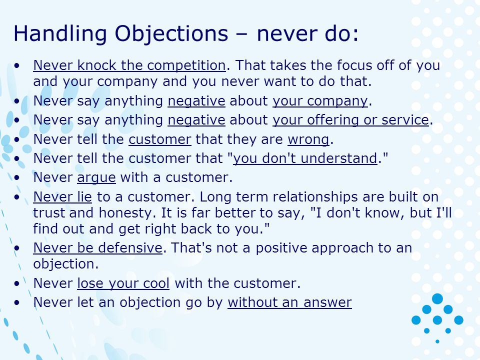 Handling Objections – never do: Never knock the competition. That takes the focus off of you and your company and you never want to do that. Never say