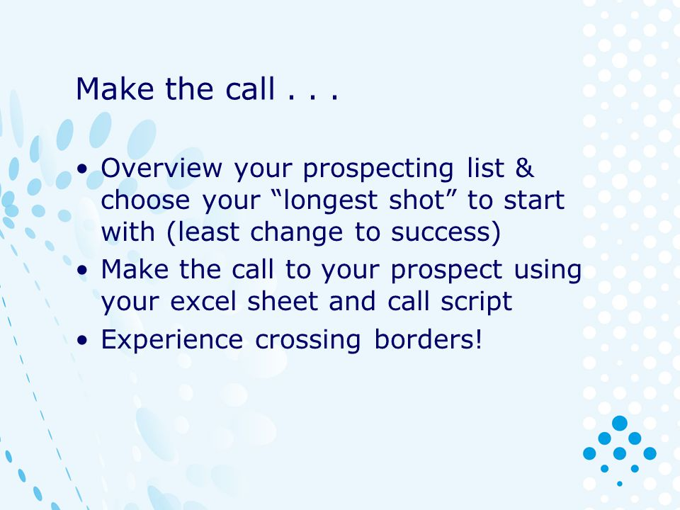 Make the call... Overview your prospecting list & choose your longest shot to start with (least change to success) Make the call to your prospect usin
