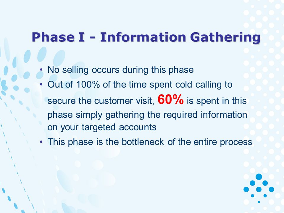Phase I - Information Gathering No selling occurs during this phase Out of 100% of the time spent cold calling to secure the customer visit, 60% is sp