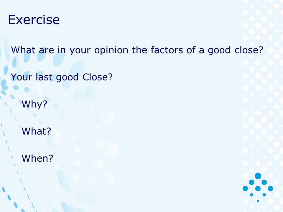 Exercise What are in your opinion the factors of a good close? Your last good Close? Why? What? When?