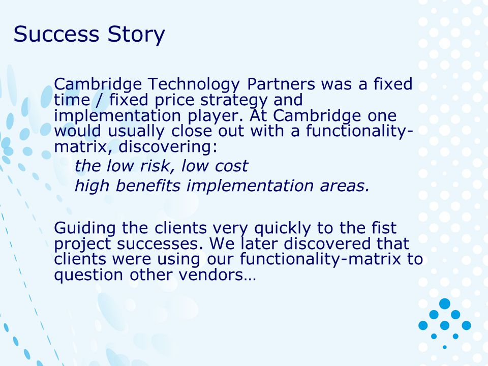 Success Story Cambridge Technology Partners was a fixed time / fixed price strategy and implementation player. At Cambridge one would usually close ou