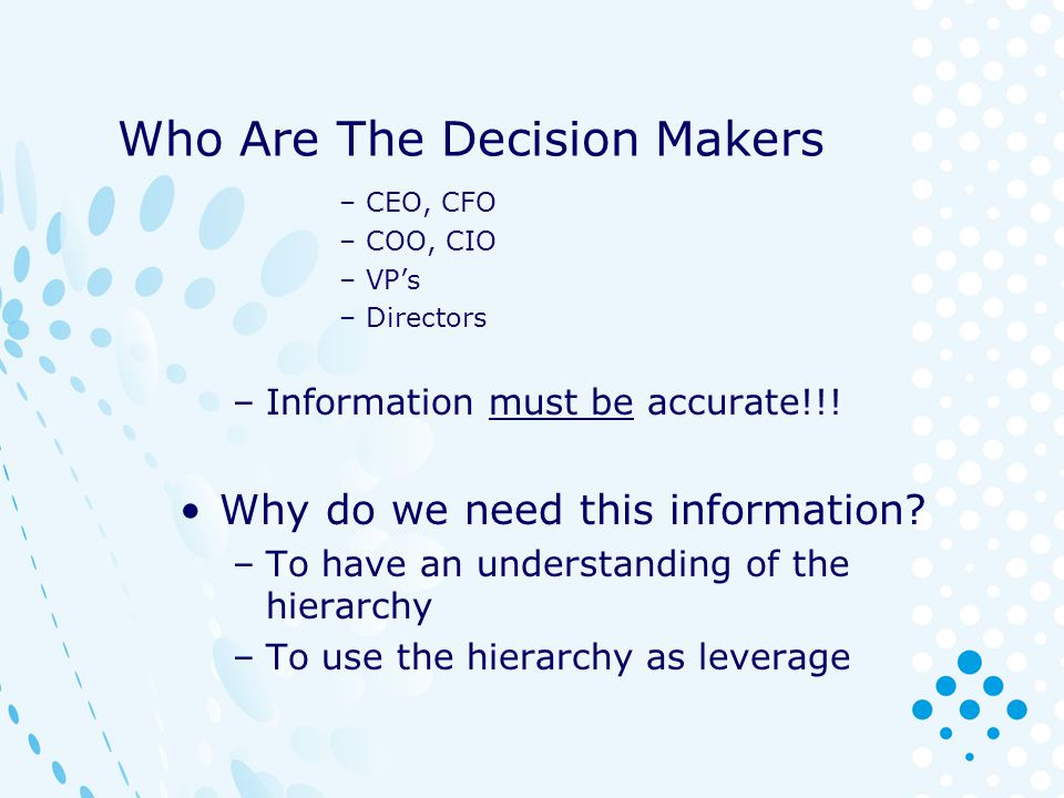 Who Are The Decision Makers –CEO, CFO –COO, CIO –VPs –Directors –Information must be accurate!!! Why do we need this information? –To have an understa