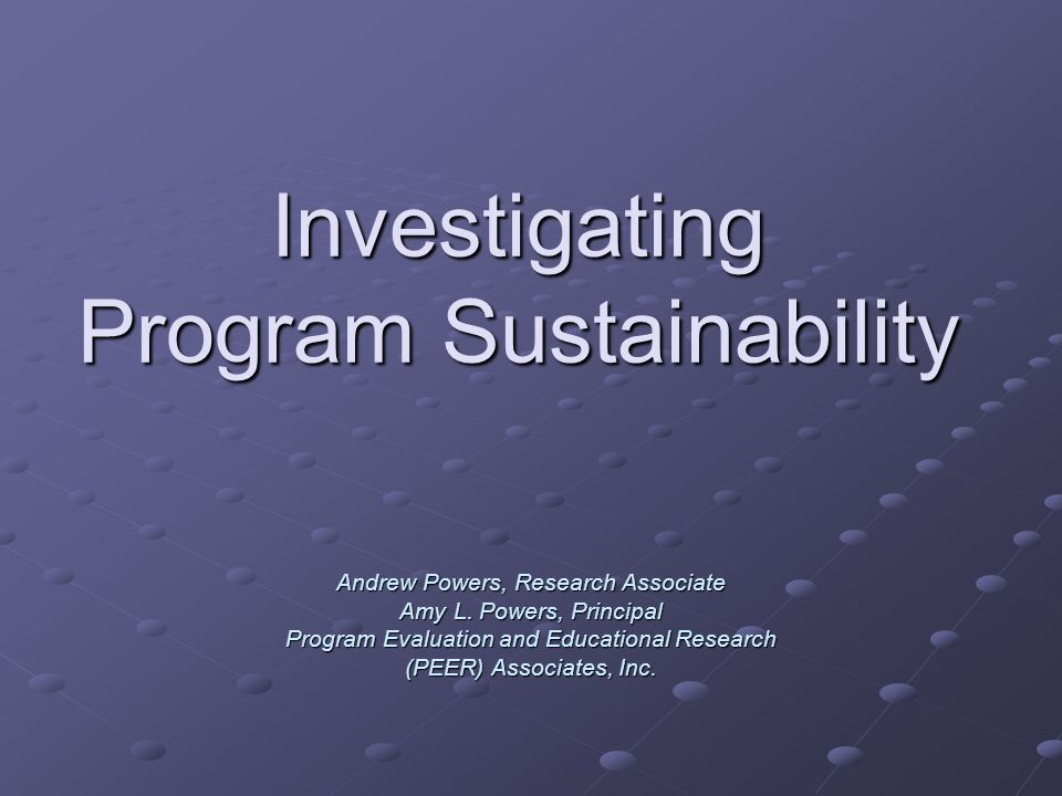 Investigating Program Sustainability Andrew Powers, Research Associate Amy L. Powers, Principal Program Evaluation and Educational Research (PEER) Ass