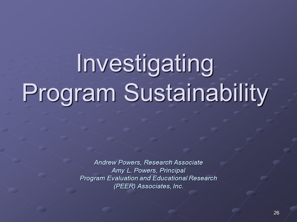 26 Investigating Program Sustainability Andrew Powers, Research Associate Amy L. Powers, Principal Program Evaluation and Educational Research (PEER)