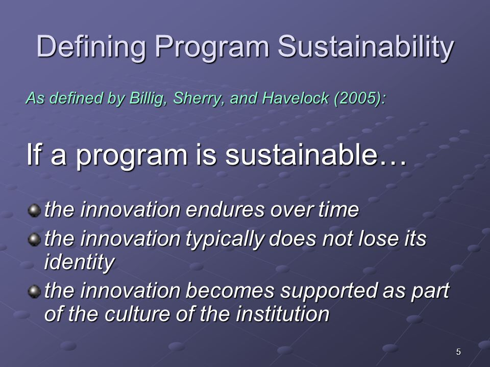 5 Defining Program Sustainability As defined by Billig, Sherry, and Havelock (2005): If a program is sustainable… the innovation endures over time the
