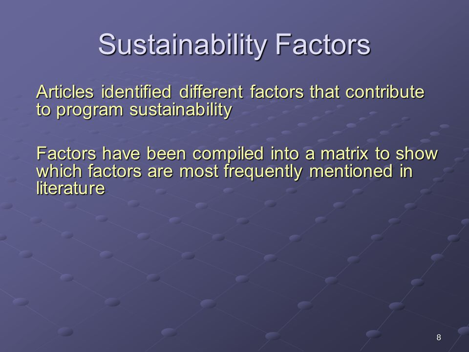8 Sustainability Factors Articles identified different factors that contribute to program sustainability Factors have been compiled into a matrix to s