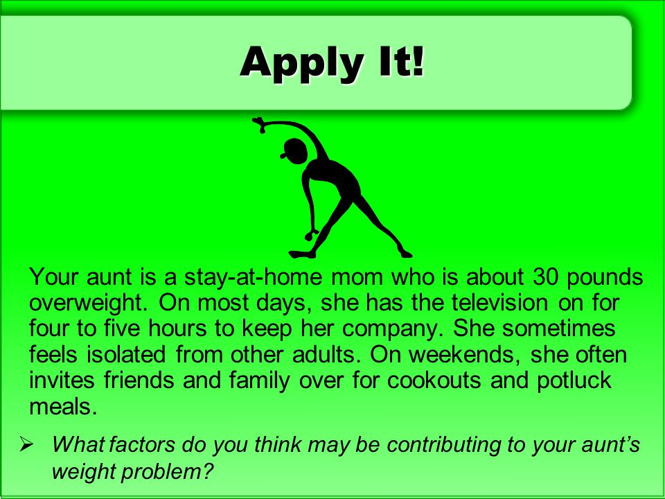 Apply It! Your aunt is a stay-at-home mom who is about 30 pounds overweight. On most days, she has the television on for four to five hours to keep he