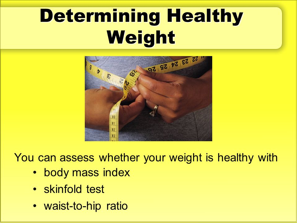 Determining Healthy Weight You can assess whether your weight is healthy with body mass index skinfold test waist-to-hip ratio
