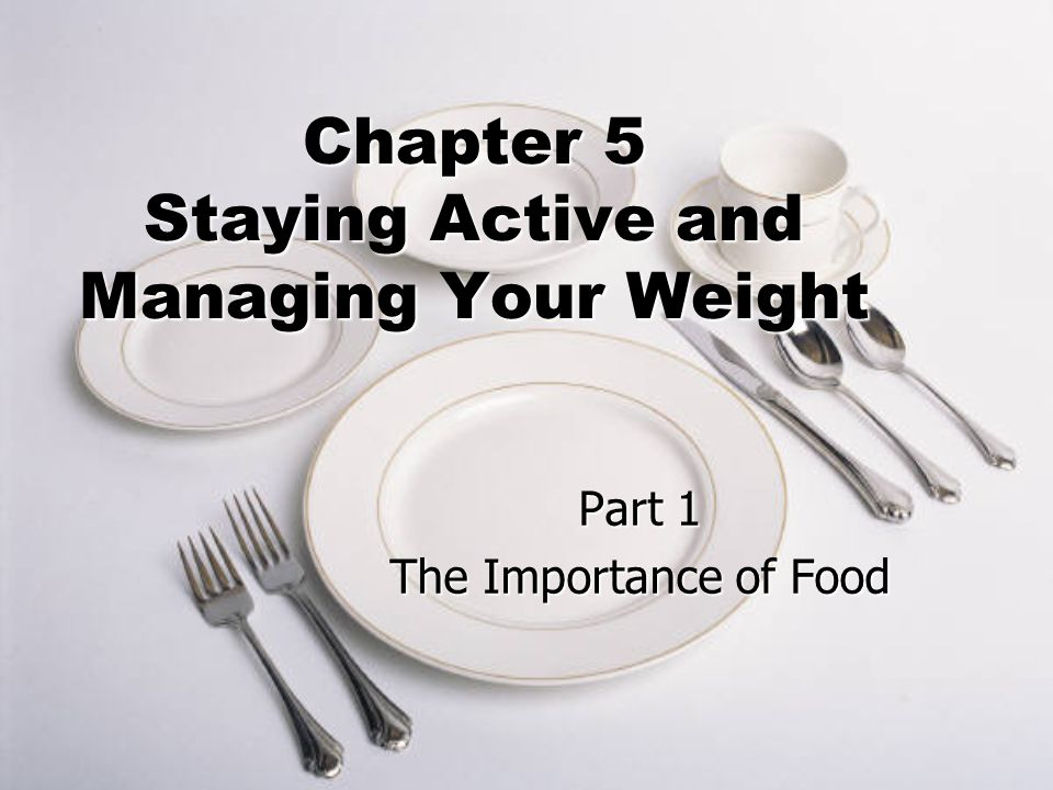 Chapter 5 Staying Active and Managing Your Weight Part 1 The Importance of Food