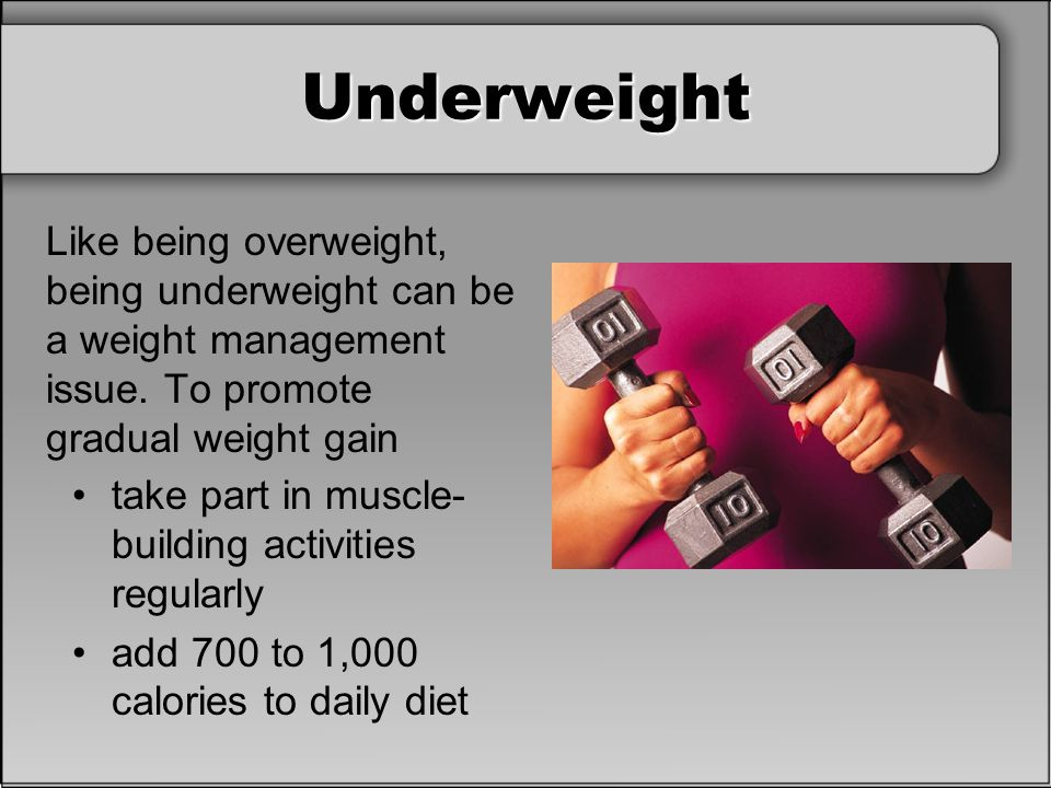 Underweight Like being overweight, being underweight can be a weight management issue. To promote gradual weight gain take part in muscle- building ac