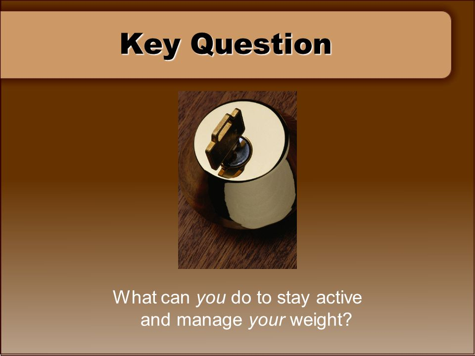 Key Question What can you do to stay active and manage your weight?