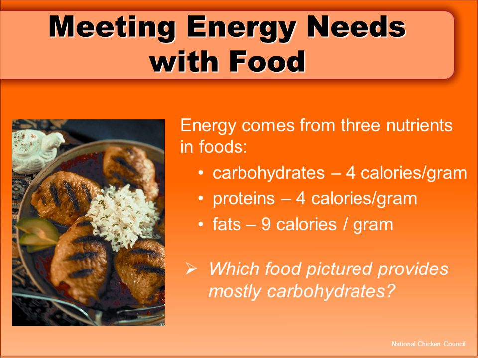 Meeting Energy Needs with Food Energy comes from three nutrients in foods: carbohydrates – 4 calories/gram proteins – 4 calories/gram fats – 9 calorie