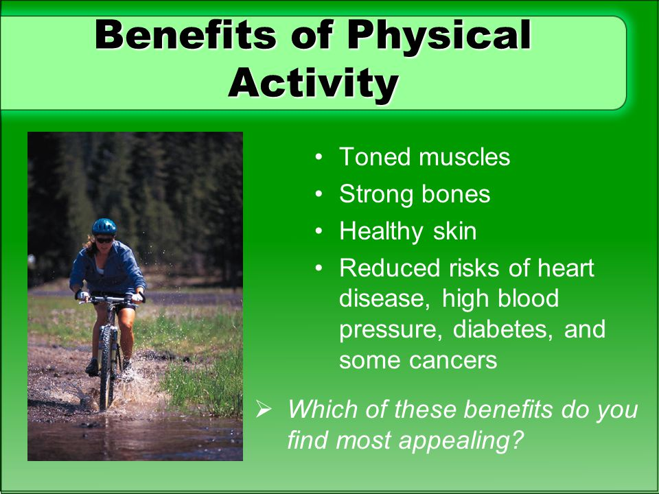 Benefits of Physical Activity Toned muscles Strong bones Healthy skin Reduced risks of heart disease, high blood pressure, diabetes, and some cancers
