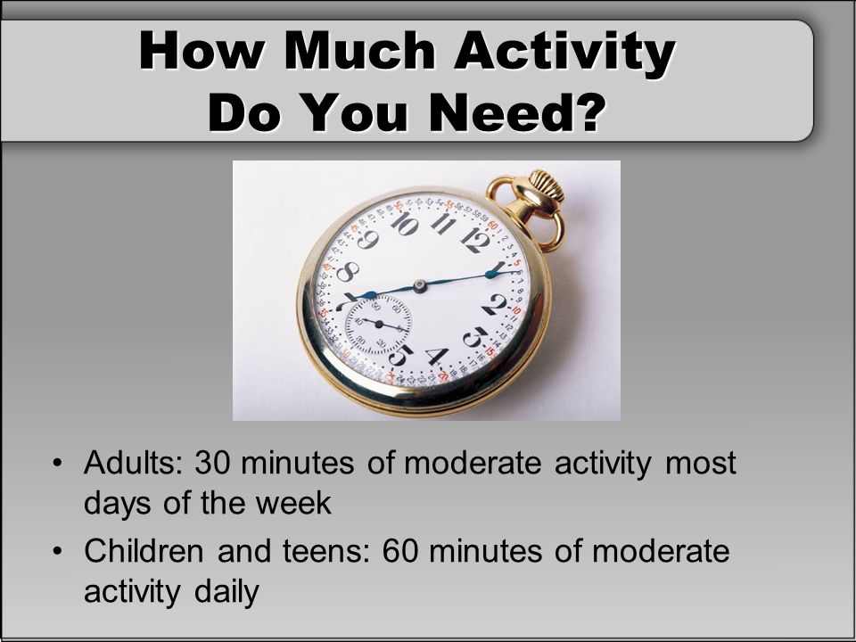How Much Activity Do You Need? Adults: 30 minutes of moderate activity most days of the week Children and teens: 60 minutes of moderate activity daily