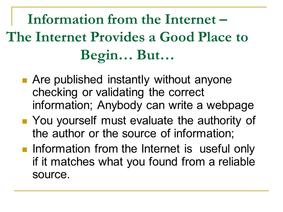 Information from the Internet – The Internet Provides a Good Place to Begin… But… Are published instantly without anyone checking or validating the correct information; Anybody can write a webpage You yourself must evaluate the authority of the author or the source of information; Information from the Internet is useful only if it matches what you found from a reliable source.