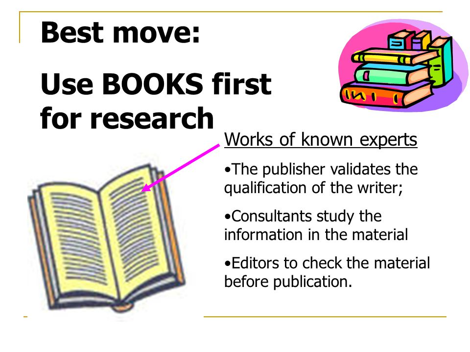Best move: Use BOOKS first for research Works of known experts The publisher validates the qualification of the writer; Consultants study the information in the material Editors to check the material before publication.