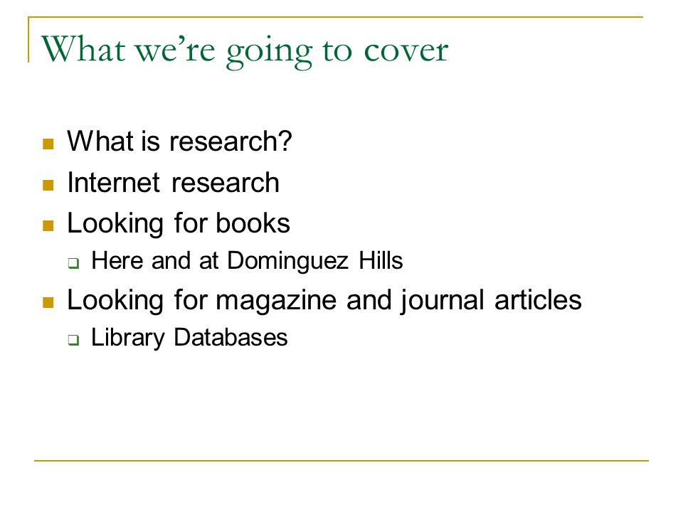 What were going to cover What is research? Internet research Looking for books Here and at Dominguez Hills Looking for magazine and journal articles L