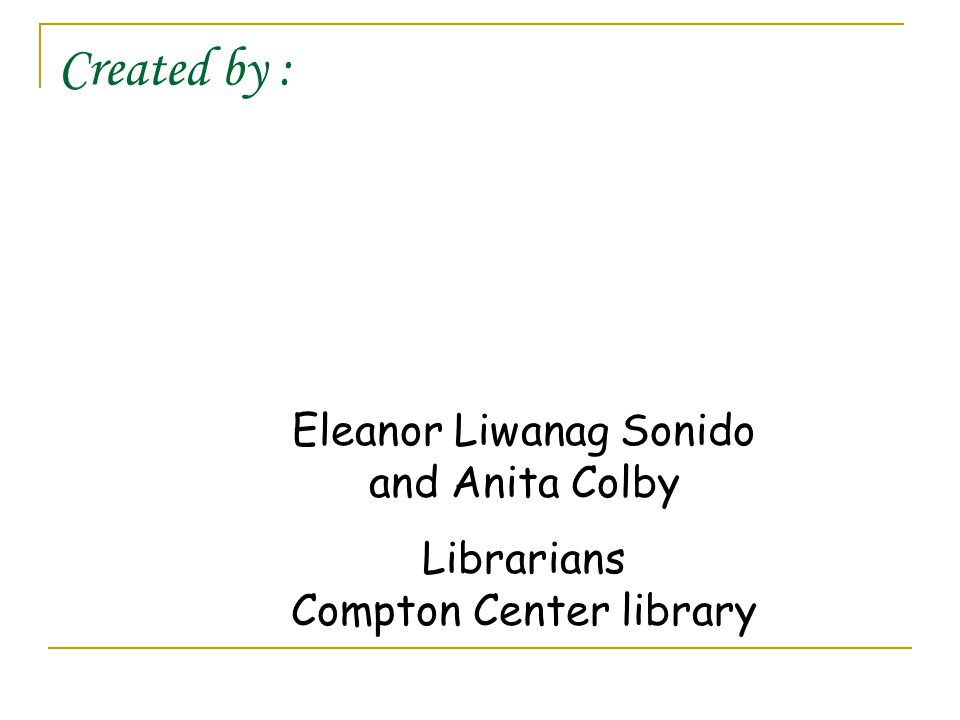Created by : Eleanor Liwanag Sonido and Anita Colby Librarians Compton Center library