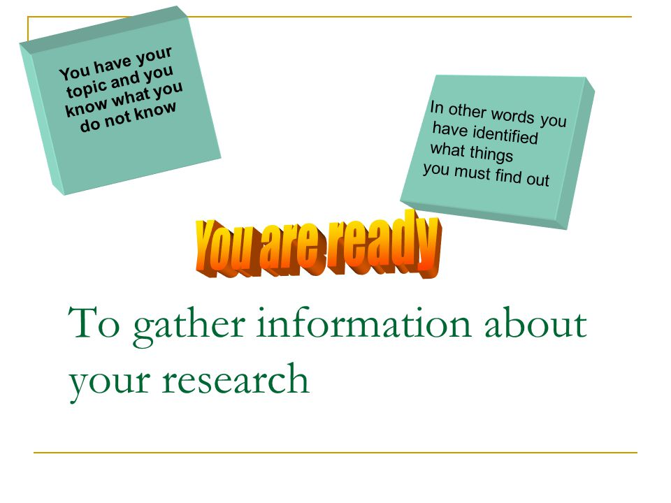 To gather information about your research You have your topic and you know what you do not know In other words you have identified what things you must find out