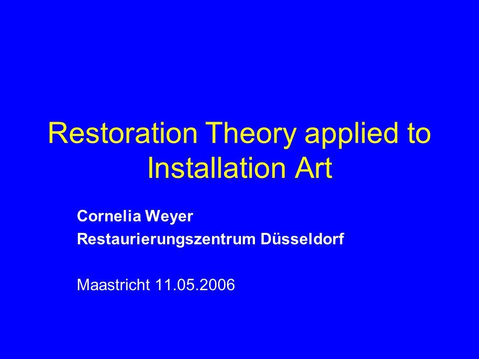Restoration Theory applied to Installation Art Cornelia Weyer Restaurierungszentrum Düsseldorf Maastricht 11.05.2006