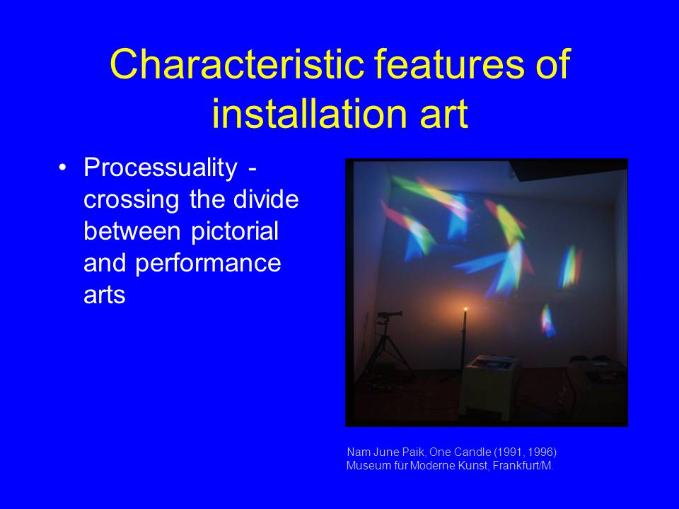 Characteristic features of installation art Processuality - crossing the divide between pictorial and performance arts Nam June Paik, One Candle (1991, 1996) Museum für Moderne Kunst, Frankfurt/M.