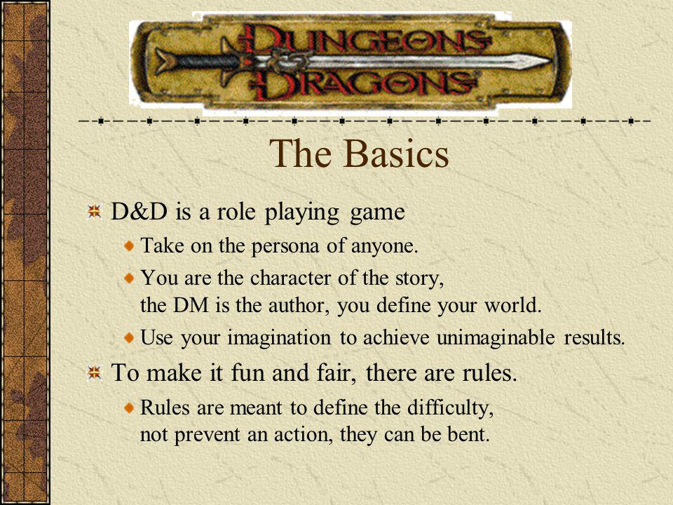 The Basics D&D is a role playing game Take on the persona of anyone. You are the character of the story, the DM is the author, you define your world.