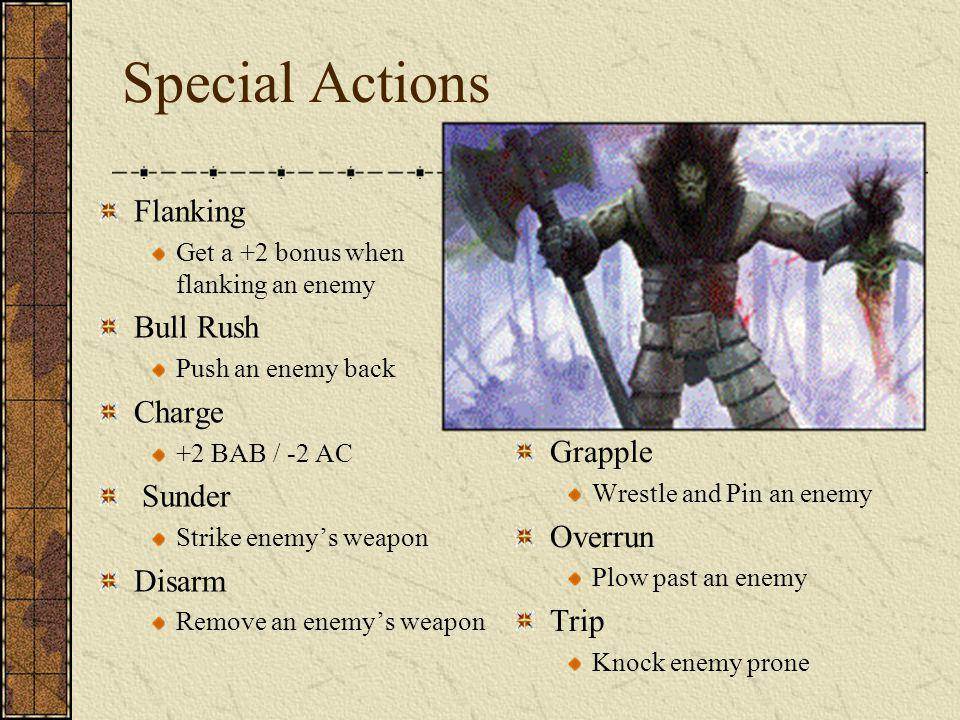 Special Actions Flanking Get a +2 bonus when flanking an enemy Bull Rush Push an enemy back Charge +2 BAB / -2 AC Sunder Strike enemys weapon Disarm Remove an enemys weapon Grapple Wrestle and Pin an enemy Overrun Plow past an enemy Trip Knock enemy prone