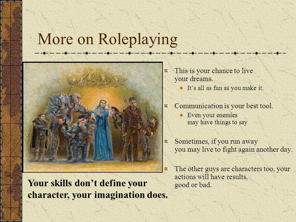 More on Roleplaying This is your chance to live your dreams. Its all as fun as you make it. Communication is your best tool. Even your enemies may hav