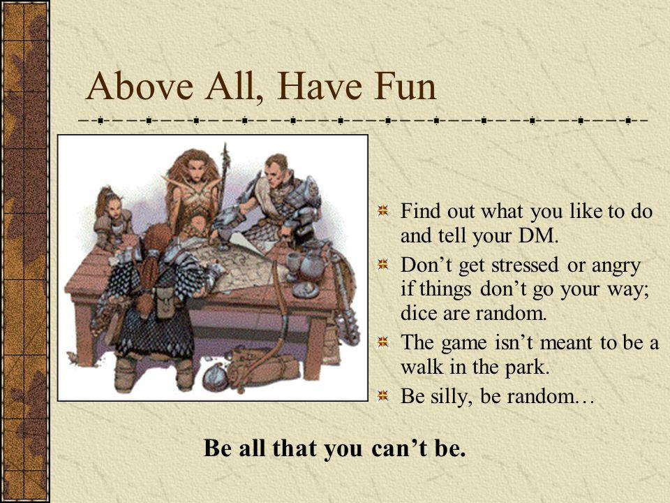 Above All, Have Fun Find out what you like to do and tell your DM. Dont get stressed or angry if things dont go your way; dice are random. The game is