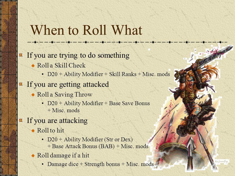 When to Roll What If you are trying to do something Roll a Skill Check D20 + Ability Modifier + Skill Ranks + Misc. mods If you are getting attacked R