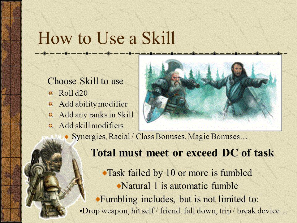How to Use a Skill Choose Skill to use Roll d20 Add ability modifier Add any ranks in Skill Add skill modifiers Synergies, Racial / Class Bonuses, Magic Bonuses… Task failed by 10 or more is fumbled Natural 1 is automatic fumble Fumbling includes, but is not limited to: Drop weapon, hit self / friend, fall down, trip / break device… Total must meet or exceed DC of task