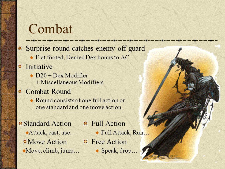 Combat Surprise round catches enemy off guard Flat footed, Denied Dex bonus to AC Initiative D20 + Dex Modifier + Miscellaneous Modifiers Combat Round