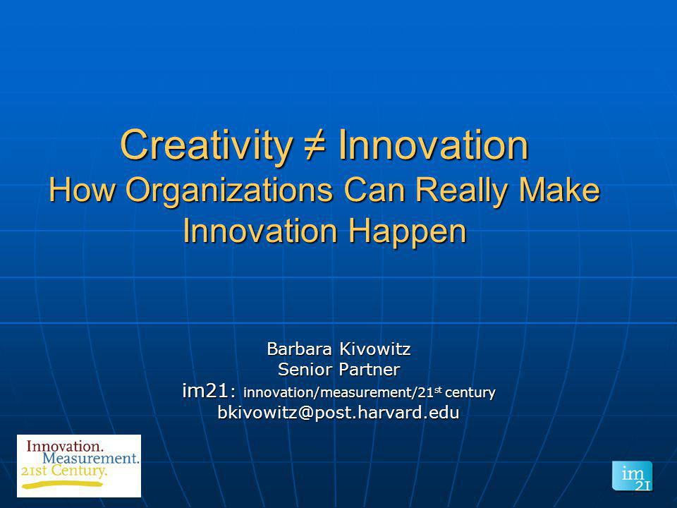 Creativity Innovation How Organizations Can Really Make Innovation Happen Barbara Kivowitz Senior Partner im21 : innovation/measurement/21 st century